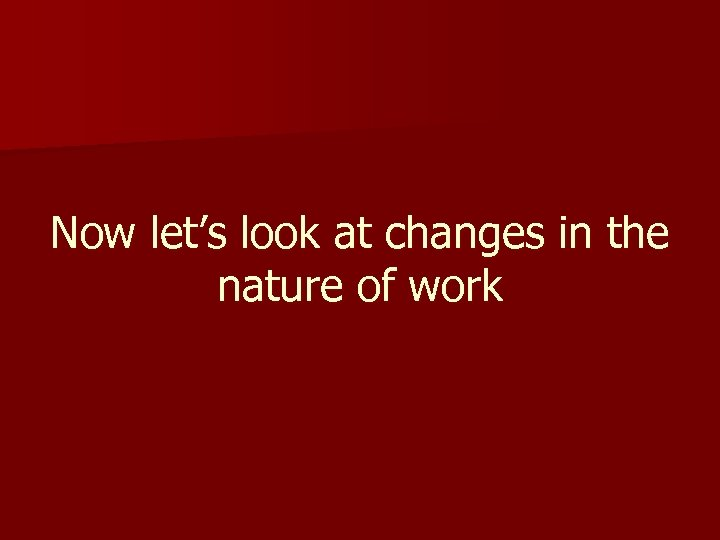 Now let's look at changes in the nature of work