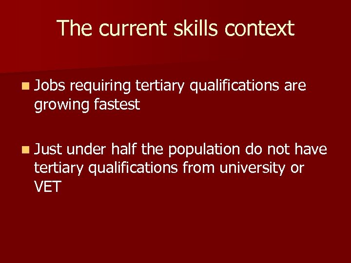 The current skills context n Jobs requiring tertiary qualifications are growing fastest n Just