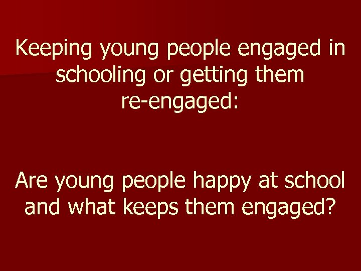 Keeping young people engaged in schooling or getting them re-engaged: Are young people happy