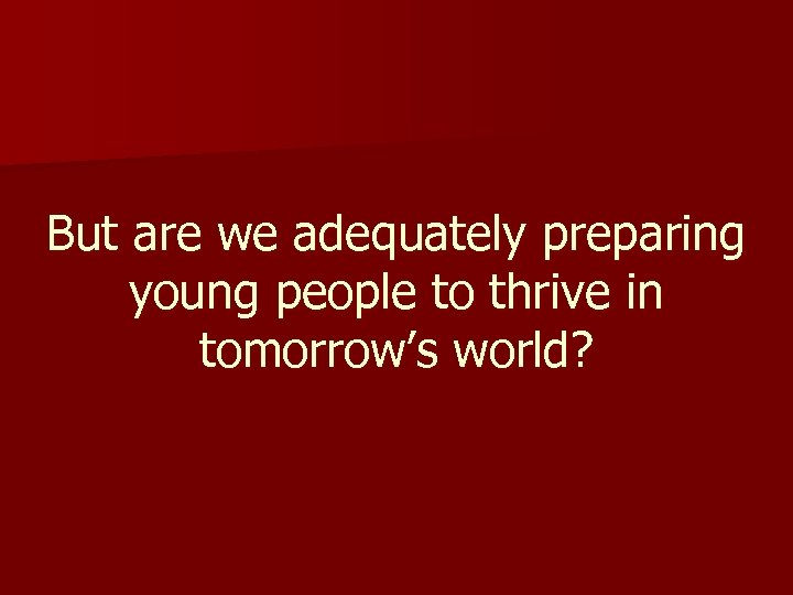 But are we adequately preparing young people to thrive in tomorrow's world?