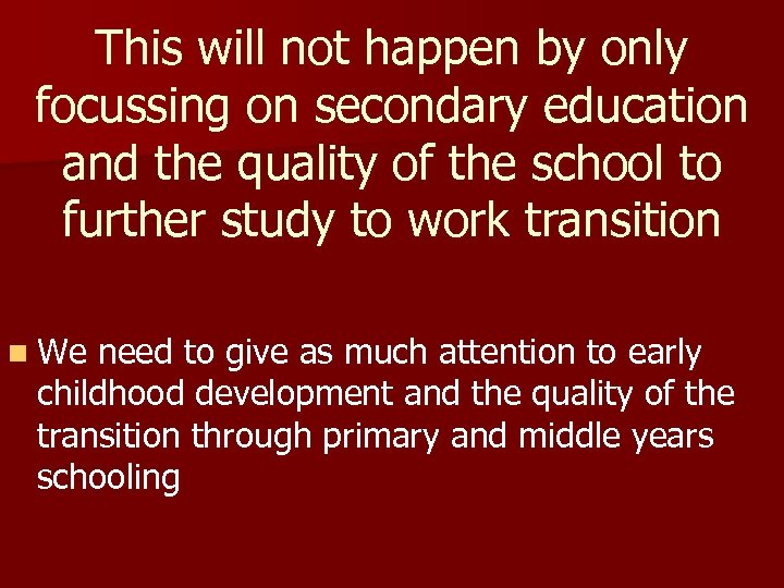 This will not happen by only focussing on secondary education and the quality of