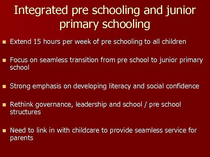 Integrated pre schooling and junior primary schooling n Extend 15 hours per week of
