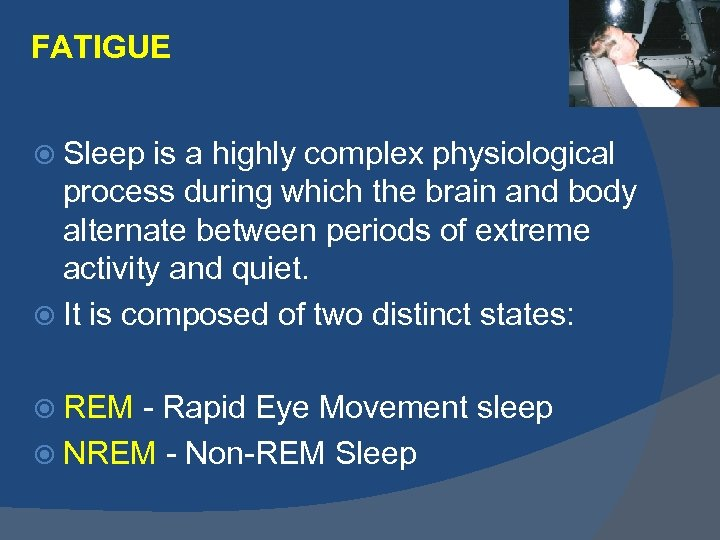FATIGUE Sleep is a highly complex physiological process during which the brain and body