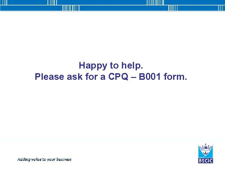 Happy to help. Please ask for a CPQ – B 001 form.