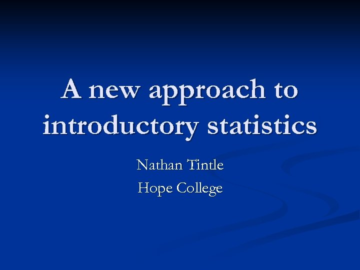 A new approach to introductory statistics Nathan Tintle Hope College