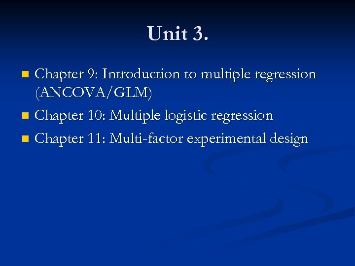 Unit 3. Chapter 9: Introduction to multiple regression (ANCOVA/GLM) n Chapter 10: Multiple logistic