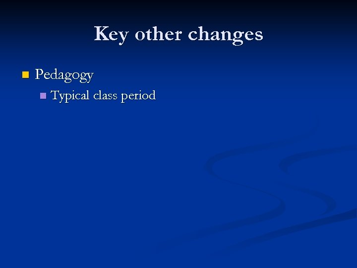 Key other changes n Pedagogy n Typical class period