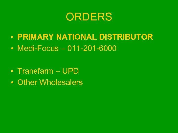 ORDERS • PRIMARY NATIONAL DISTRIBUTOR • Medi-Focus – 011 -201 -6000 • Transfarm –