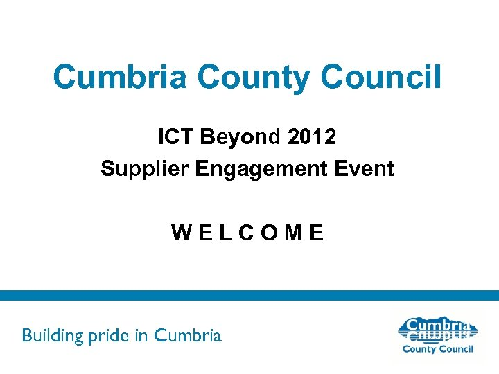 Cumbria County Council ICT Beyond 2012 Supplier Engagement Event WELCOME Building pride in Cumbria