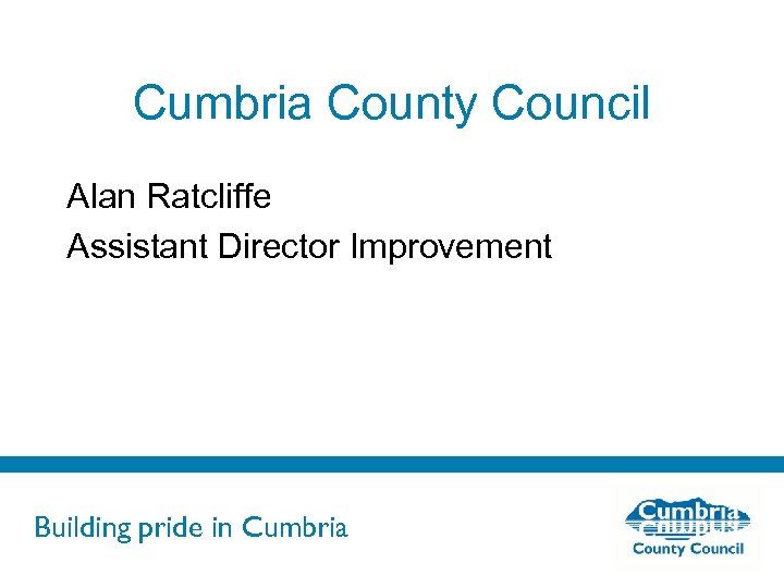 Cumbria County Council Alan Ratcliffe Assistant Director Improvement Building pride in Cumbria