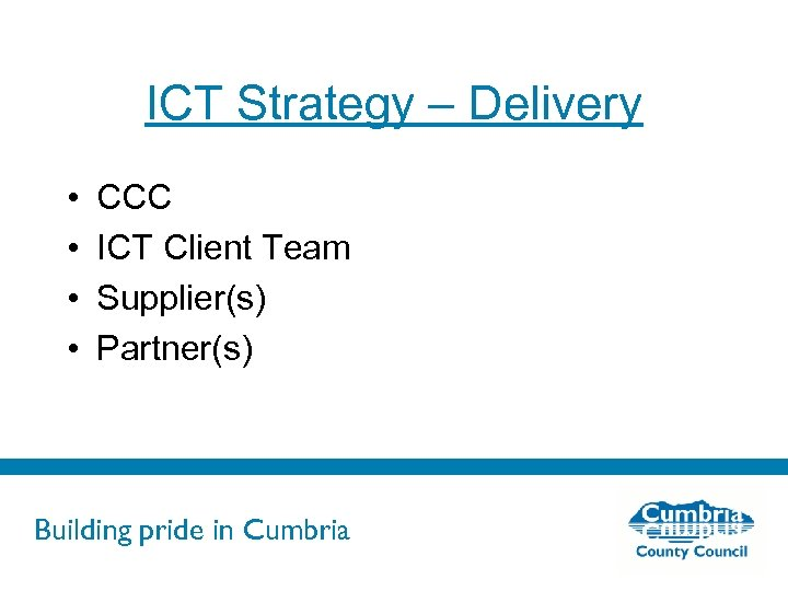 ICT Strategy – Delivery • • CCC ICT Client Team Supplier(s) Partner(s) Building pride