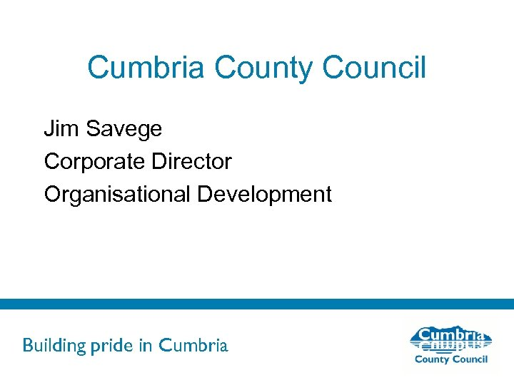 Cumbria County Council Jim Savege Corporate Director Organisational Development Building pride in Cumbria