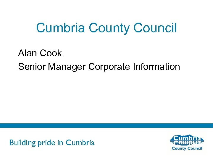 Cumbria County Council Alan Cook Senior Manager Corporate Information Building pride in Cumbria