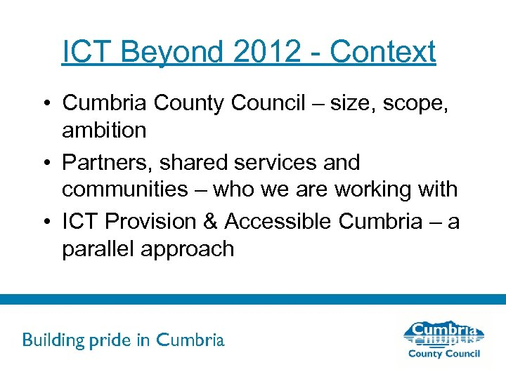 ICT Beyond 2012 - Context • Cumbria County Council – size, scope, ambition •
