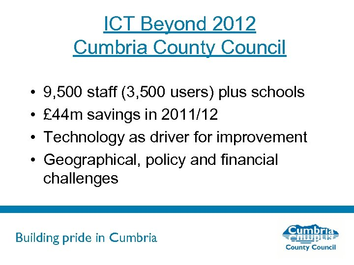 ICT Beyond 2012 Cumbria County Council • • 9, 500 staff (3, 500 users)