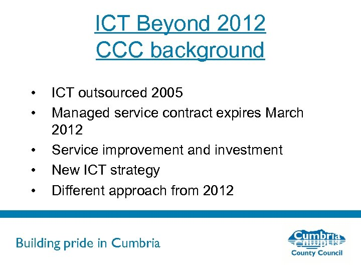 ICT Beyond 2012 CCC background • • • ICT outsourced 2005 Managed service contract