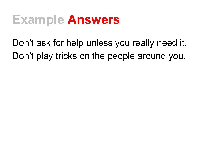 Example Answers Don't ask for help unless you really need it. Don't play tricks