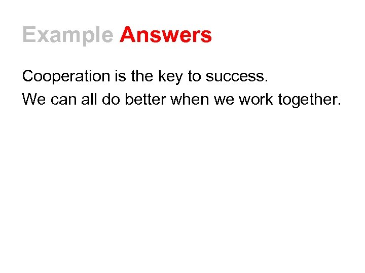 Example Answers Cooperation is the key to success. We can all do better when