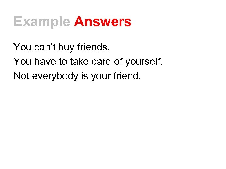Example Answers You can't buy friends. You have to take care of yourself. Not