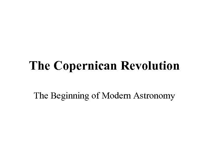 The Copernican Revolution The Beginning of Modern Astronomy
