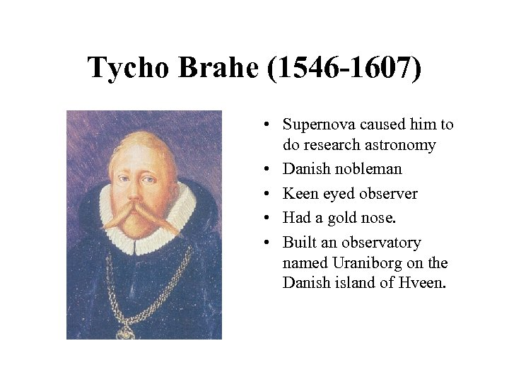 Tycho Brahe (1546 -1607) • Supernova caused him to do research astronomy • Danish