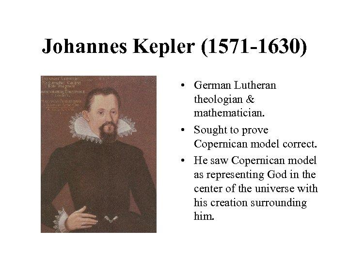 Johannes Kepler (1571 -1630) • German Lutheran theologian & mathematician. • Sought to prove