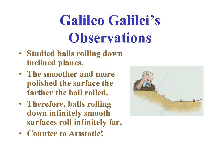 Galileo Galilei's Observations • Studied balls rolling down inclined planes. • The smoother and