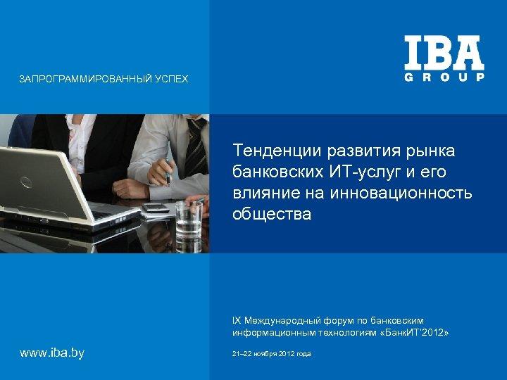 ЗАПРОГРАММИРОВАННЫЙ УСПЕХ Тенденции развития рынка банковских ИТ-услуг и его влияние на инновационность общества IX