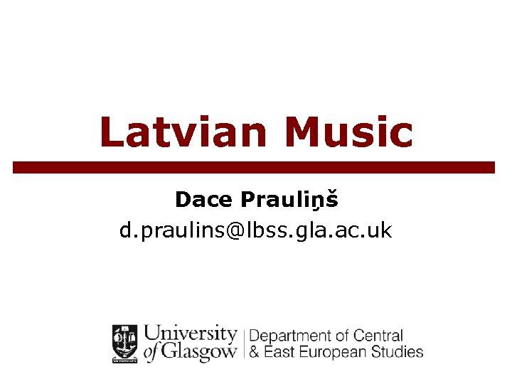 Latvian Music Dace Prauliņš d. praulins@lbss. gla. ac. uk