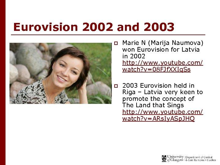 Eurovision 2002 and 2003 p Marie N (Marija Naumova) won Eurovision for Latvia in