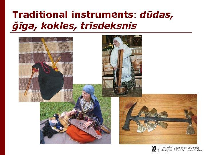 Traditional instruments: dūdas, ğīga, kokles, trīsdeksnis