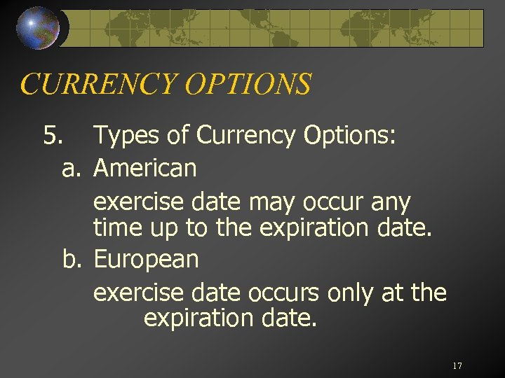 CURRENCY OPTIONS 5. Types of Currency Options: a. American exercise date may occur any