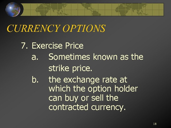 CURRENCY OPTIONS 7. Exercise Price a. Sometimes known as the strike price. b. the
