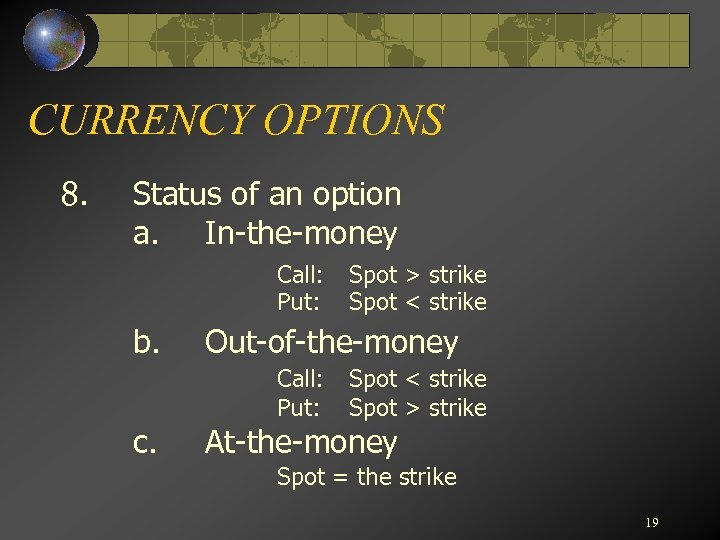 CURRENCY OPTIONS 8. Status of an option a. In-the-money Call: Put: b. Out-of-the-money Call: