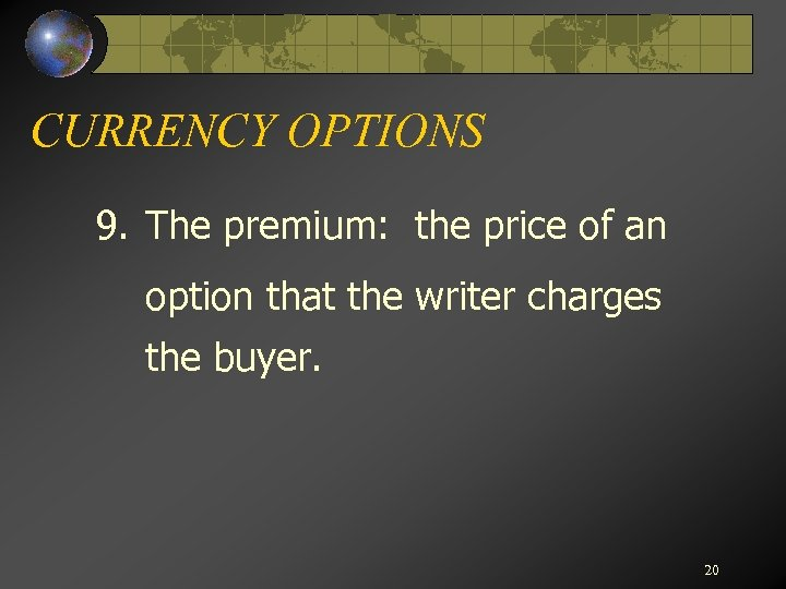 CURRENCY OPTIONS 9. The premium: the price of an option that the writer charges