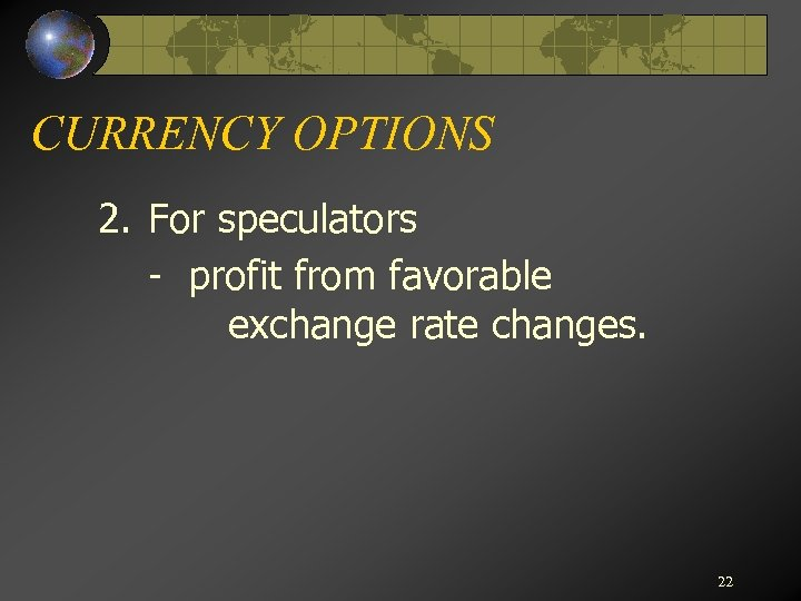 CURRENCY OPTIONS 2. For speculators - profit from favorable exchange rate changes. 22