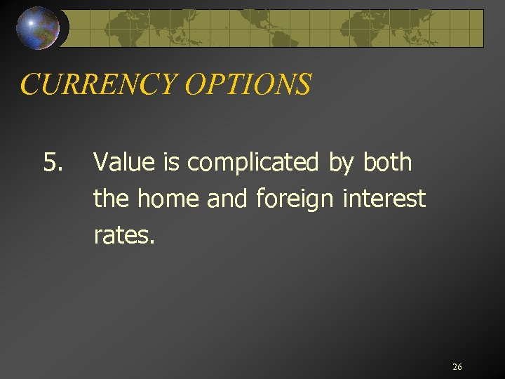 CURRENCY OPTIONS 5. Value is complicated by both the home and foreign interest rates.