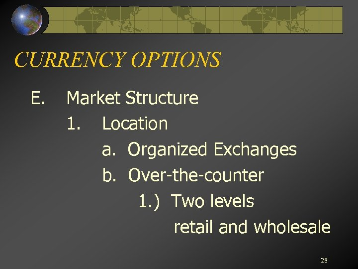 CURRENCY OPTIONS E. Market Structure 1. Location a. Organized Exchanges b. Over-the-counter 1. )