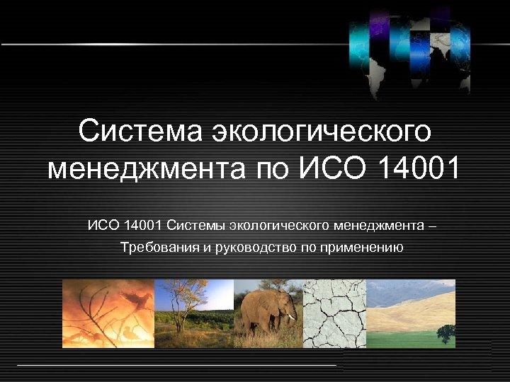 Система экологического менеджмента по ИСО 14001 Системы экологического менеджмента – Требования и руководство по