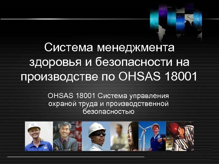 Система менеджмента здоровья и безопасности на производстве по OHSAS 18001 Система управления охраной труда