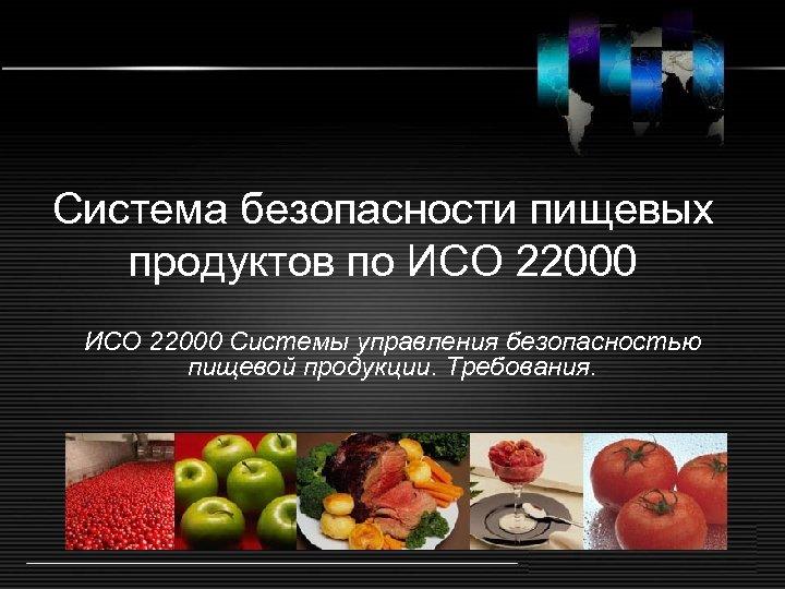 Система безопасности пищевых продуктов по ИСО 22000 Системы управления безопасностью пищевой продукции. Требования.
