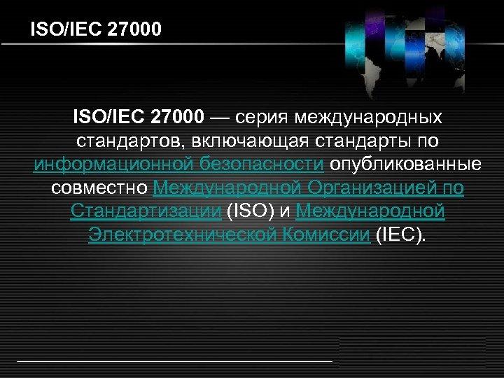 ISO/IEC 27000 — серия международных стандартов, включающая стандарты по информационной безопасности опубликованные совместно Международной