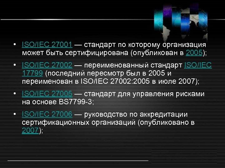 • ISO/IEC 27001 — стандарт по которому организация может быть сертифицирована (опубликован в