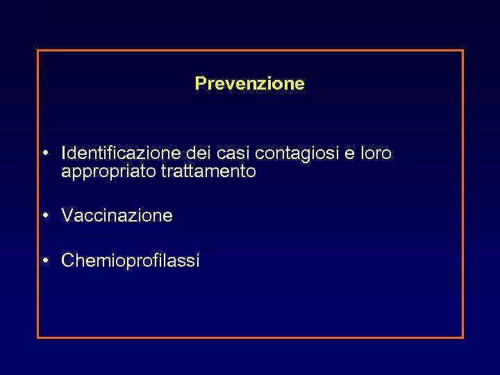 Prevenzione • Identificazione dei casi contagiosi e loro appropriato trattamento • Vaccinazione • Chemioprofilassi