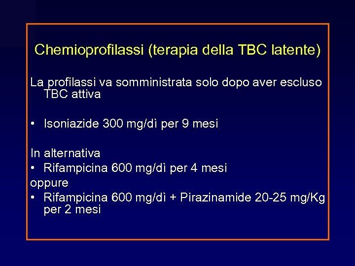 Chemioprofilassi (terapia della TBC latente) La profilassi va somministrata solo dopo aver escluso TBC