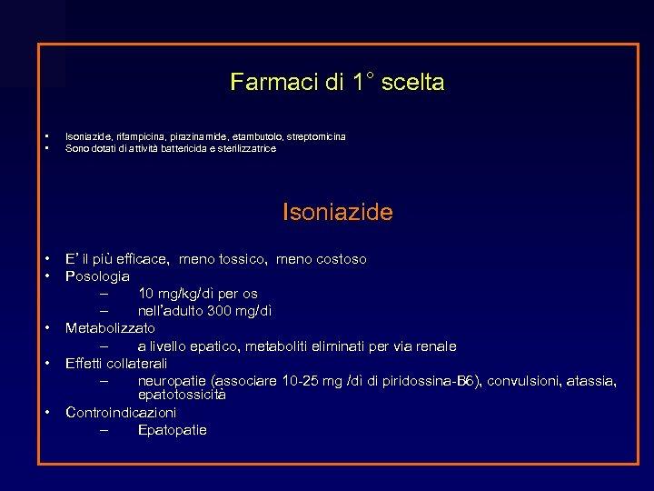 Farmaci di 1° scelta • • Isoniazide, rifampicina, pirazinamide, etambutolo, streptomicina Sono dotati di