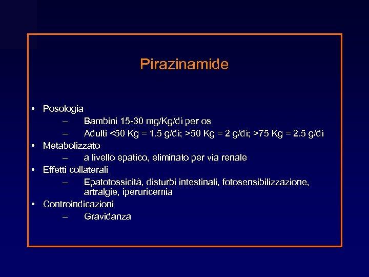 Pirazinamide • Posologia – Bambini 15 -30 mg/Kg/dì per os – Adulti <50 Kg