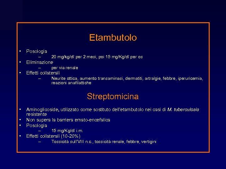 Etambutolo • • • Posologia – 20 mg/kg/dì per 2 mesi, poi 15 mg/Kg/dì