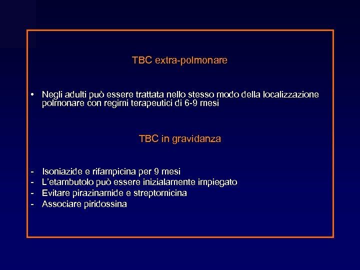 TBC extra-polmonare • Negli adulti può essere trattata nello stesso modo della localizzazione polmonare
