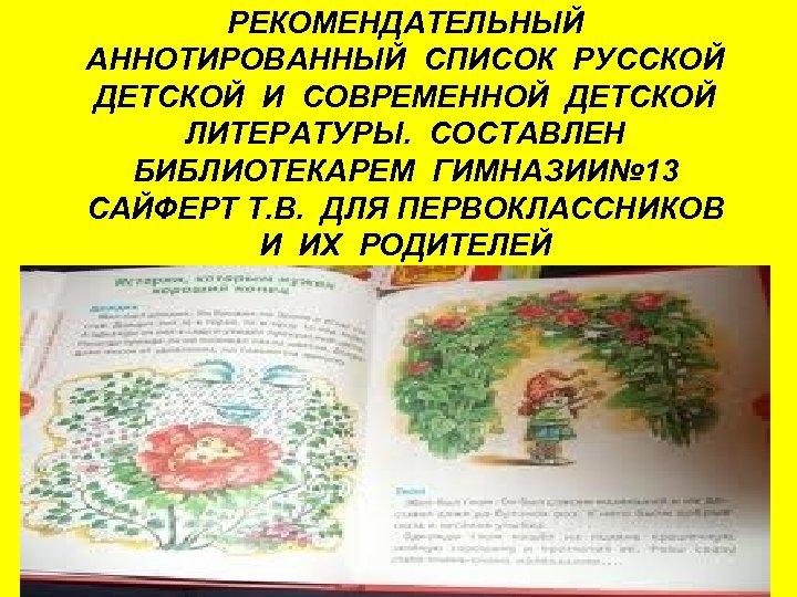 РЕКОМЕНДАТЕЛЬНЫЙ АННОТИРОВАННЫЙ СПИСОК РУССКОЙ ДЕТСКОЙ И СОВРЕМЕННОЙ ДЕТСКОЙ ЛИТЕРАТУРЫ. СОСТАВЛЕН БИБЛИОТЕКАРЕМ ГИМНАЗИИ№ 13 САЙФЕРТ